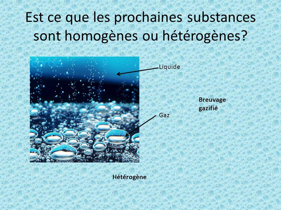 Est ce que les prochaines substances sont homogènes ou hétérogènes? Liquide Gaz Hétérogène Breuvage gazifié
