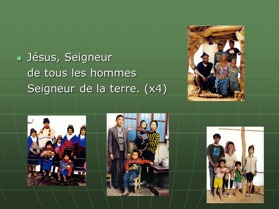Jésus, Seigneur Jésus, Seigneur de tous les hommes Seigneur de la terre. (x4)