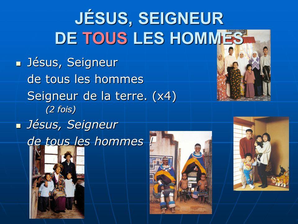 JÉSUS, SEIGNEUR DE TOUS LES HOMMES Jésus, Seigneur Jésus, Seigneur de tous les hommes Seigneur de la terre.