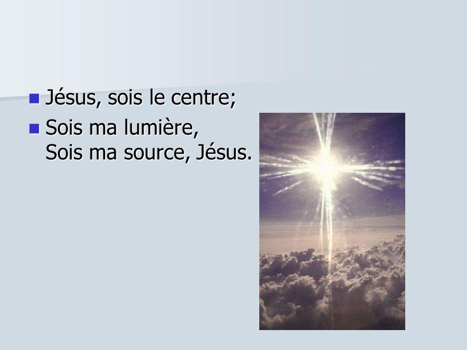 Jésus, sois le centre; Jésus, sois le centre; Sois ma lumière, Sois ma source, Jésus. Sois ma lumière, Sois ma source, Jésus.