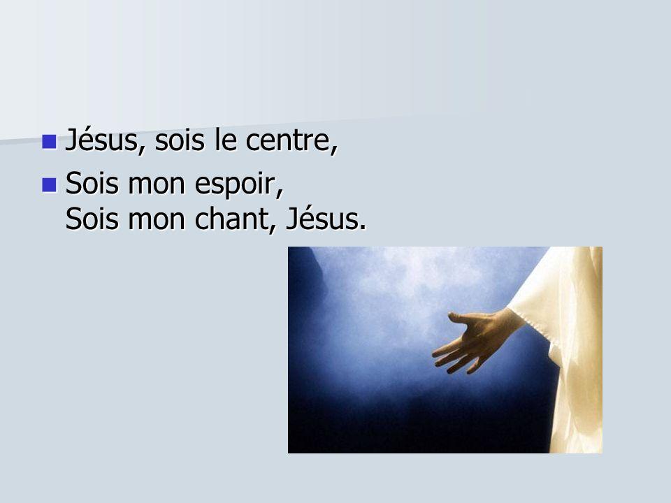 Jésus, sois le centre, Jésus, sois le centre, Sois mon espoir, Sois mon chant, Jésus. Sois mon espoir, Sois mon chant, Jésus.