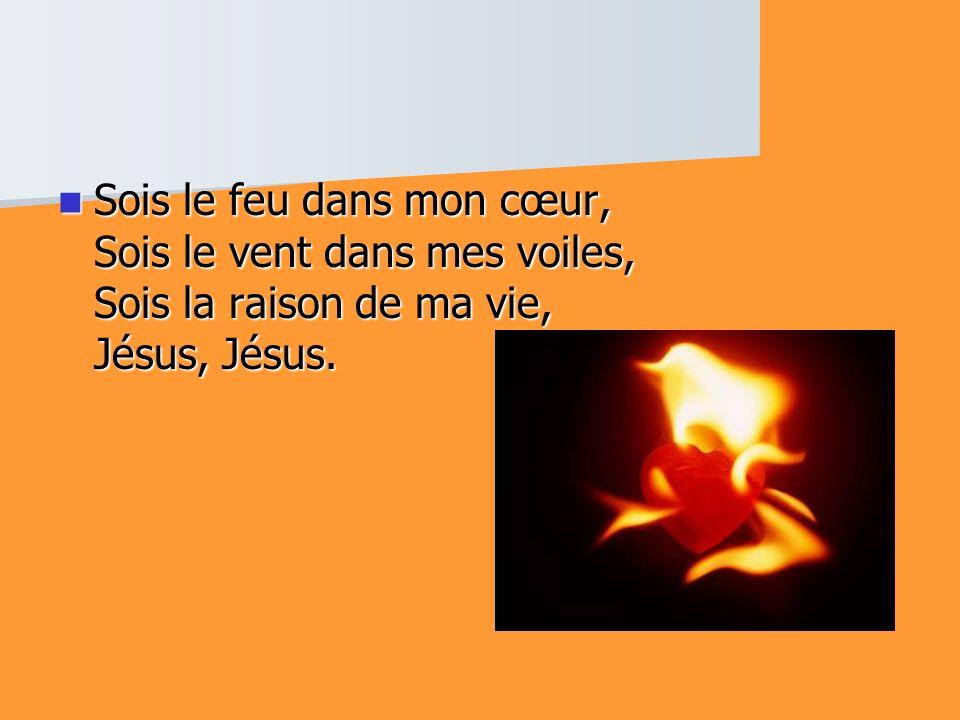 Sois le feu dans mon cœur, Sois le vent dans mes voiles, Sois la raison de ma vie, Jésus, Jésus. Sois le feu dans mon cœur, Sois le vent dans mes voil
