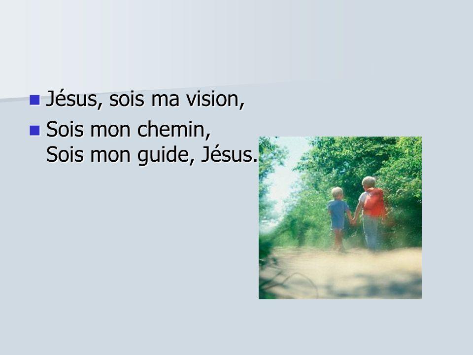 Jésus, sois ma vision, Jésus, sois ma vision, Sois mon chemin, Sois mon guide, Jésus. Sois mon chemin, Sois mon guide, Jésus.