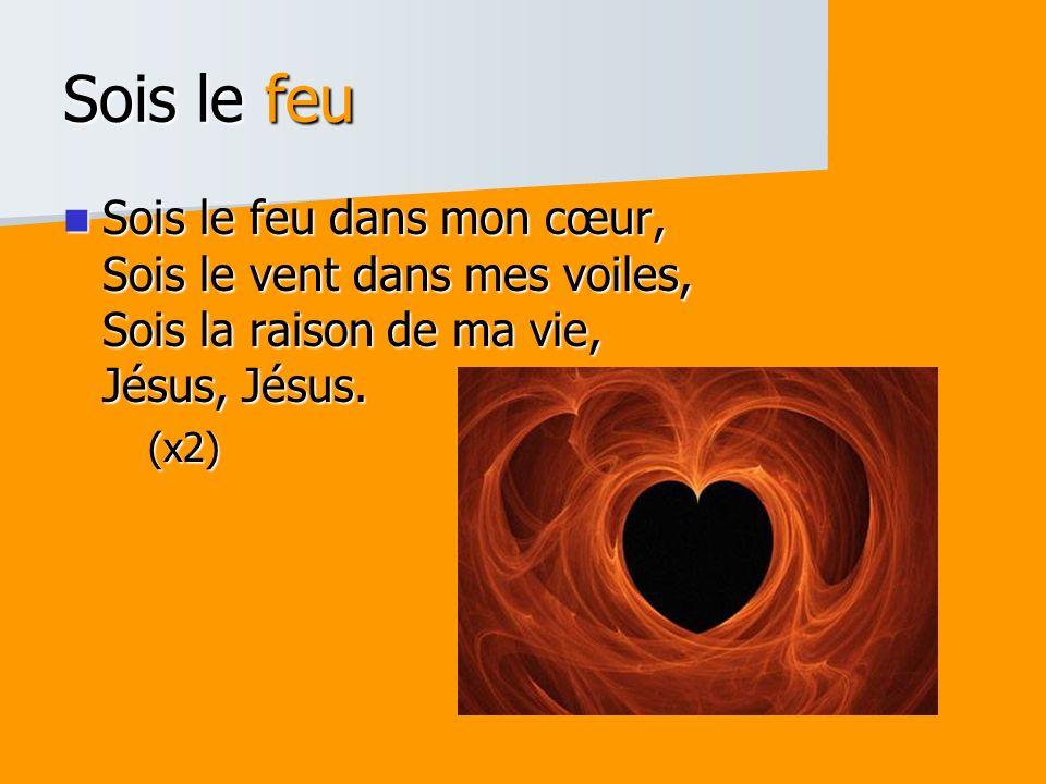 Sois le feu Sois le feu dans mon cœur, Sois le vent dans mes voiles, Sois la raison de ma vie, Jésus, Jésus. Sois le feu dans mon cœur, Sois le vent d