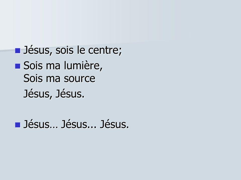 Jésus, sois le centre; Jésus, sois le centre; Sois ma lumière, Sois ma source Sois ma lumière, Sois ma source Jésus, Jésus. Jésus… Jésus... Jésus. Jés