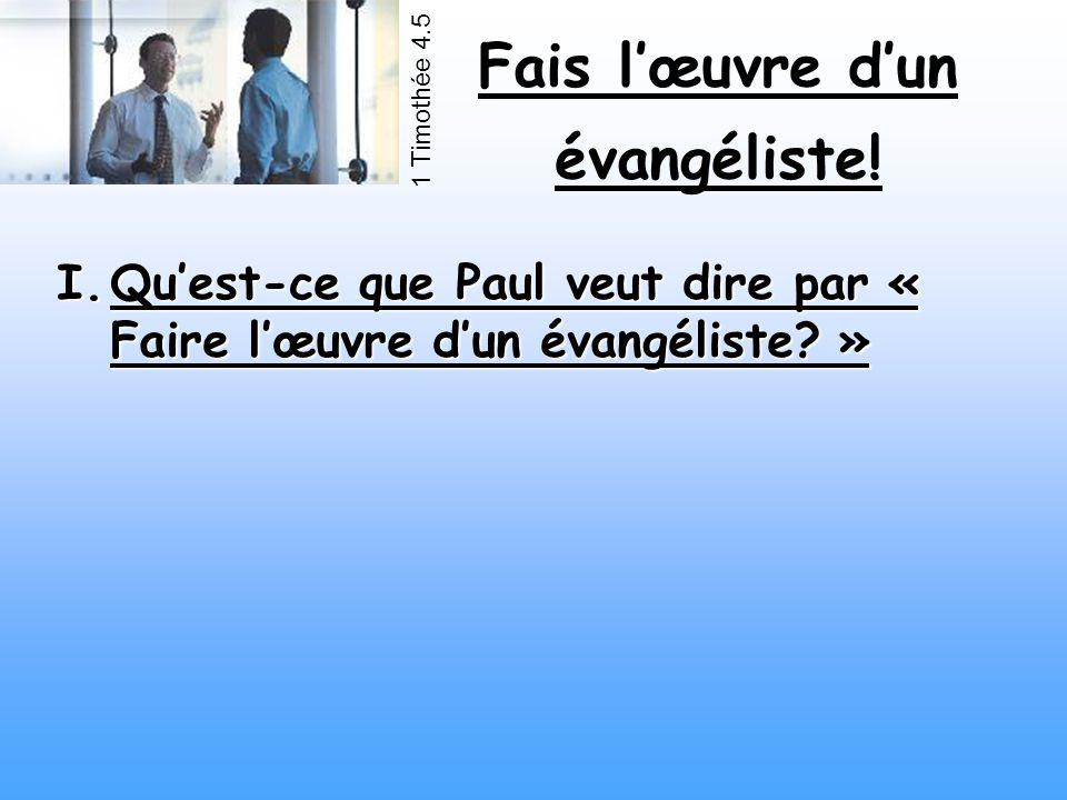 Fais lœuvre dun évangéliste! 1 Timothée 4.5 I.Quest-ce que Paul veut dire par « Faire lœuvre dun évangéliste? »