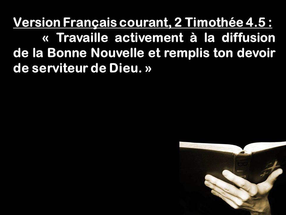 Fais lœuvre dun évangéliste! 1 Timothée 4.5 Version Français courant, 2 Timothée 4.5 : « Travaille activement à la diffusion de la Bonne Nouvelle et r