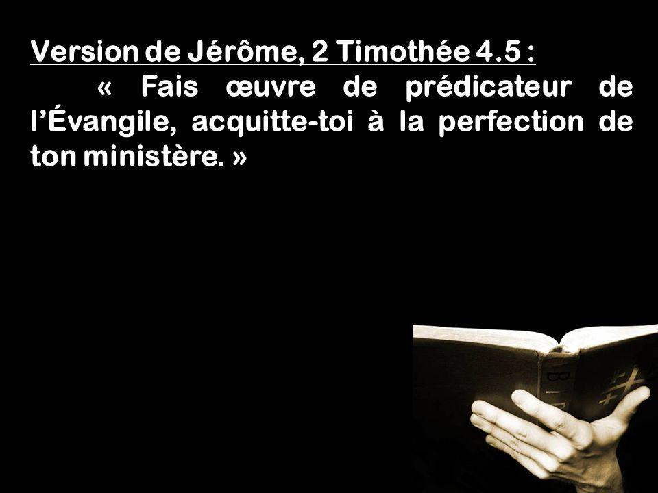 Fais lœuvre dun évangéliste! 1 Timothée 4.5 Version de Jérôme, 2 Timothée 4.5 : « Fais œuvre de prédicateur de lÉvangile, acquitte-toi à la perfection
