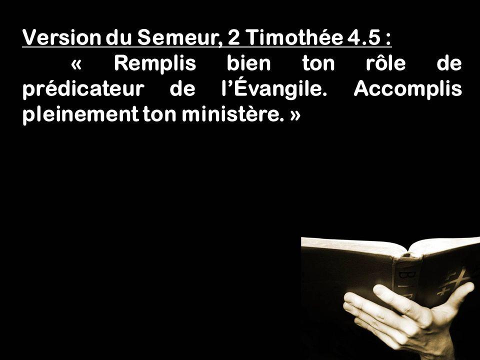 Fais lœuvre dun évangéliste! 1 Timothée 4.5 Version du Semeur, 2 Timothée 4.5 : « Remplis bien ton rôle de prédicateur de lÉvangile. Accomplis pleinem