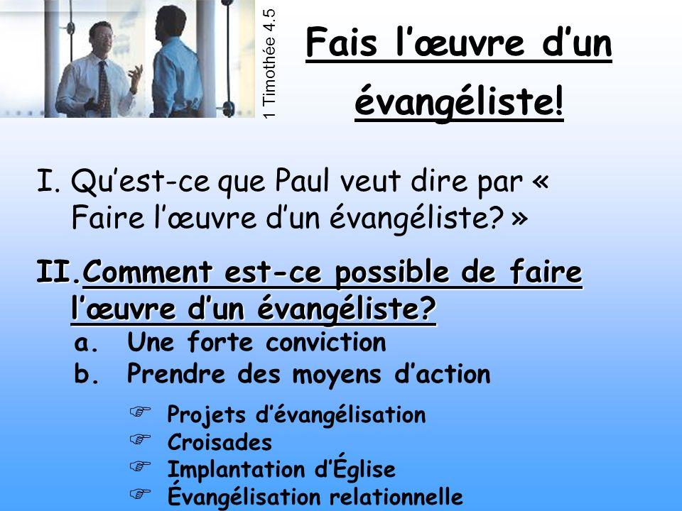 Fais lœuvre dun évangéliste! 1 Timothée 4.5 I.Quest-ce que Paul veut dire par « Faire lœuvre dun évangéliste? » II.Comment est-ce possible de faire lœ