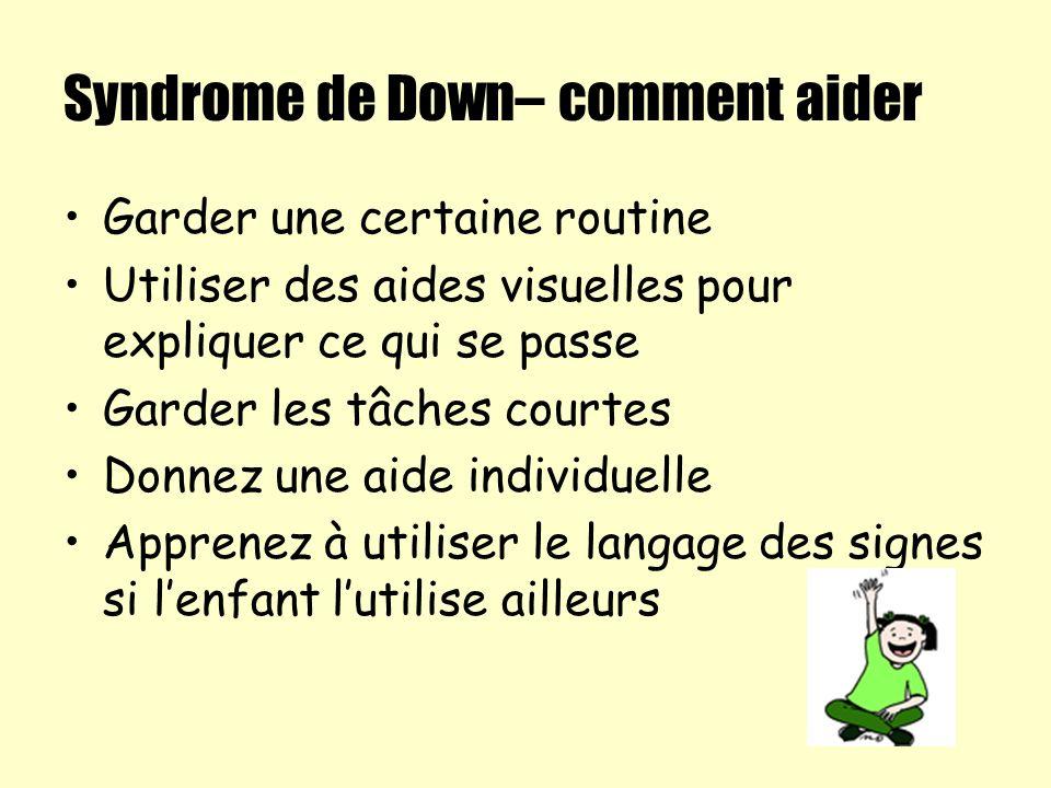 Syndrome de Down– comment aider Garder une certaine routine Utiliser des aides visuelles pour expliquer ce qui se passe Garder les tâches courtes Donn