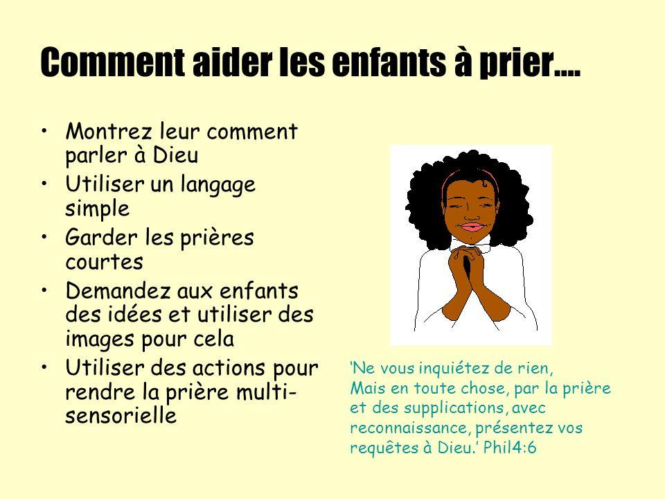 Comment aider les enfants à prier…. Montrez leur comment parler à Dieu Utiliser un langage simple Garder les prières courtes Demandez aux enfants des