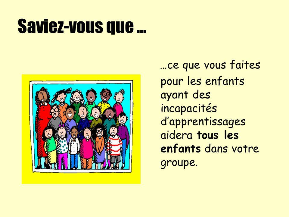 Saviez-vous que … …ce que vous faites pour les enfants ayant des incapacités dapprentissages aidera tous les enfants dans votre groupe.