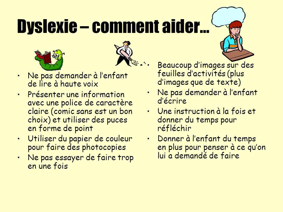 Dyslexie – comment aider… Ne pas demander à lenfant de lire à haute voix Présenter une information avec une police de caractère claire (comic sans est