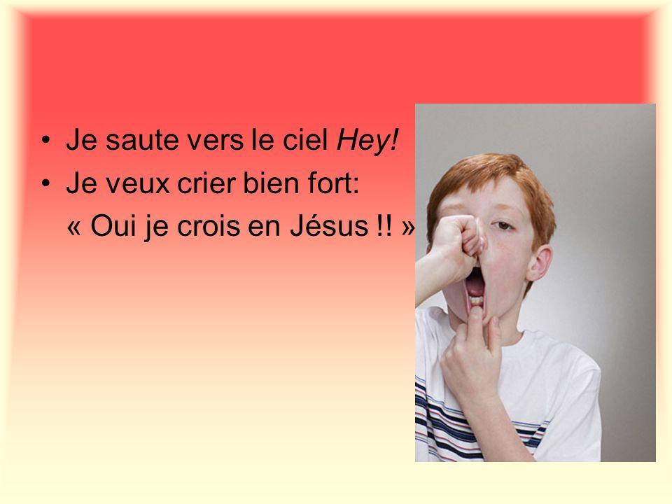 Je saute vers le ciel Hey! Je veux crier bien fort: « Oui je crois en Jésus !! »