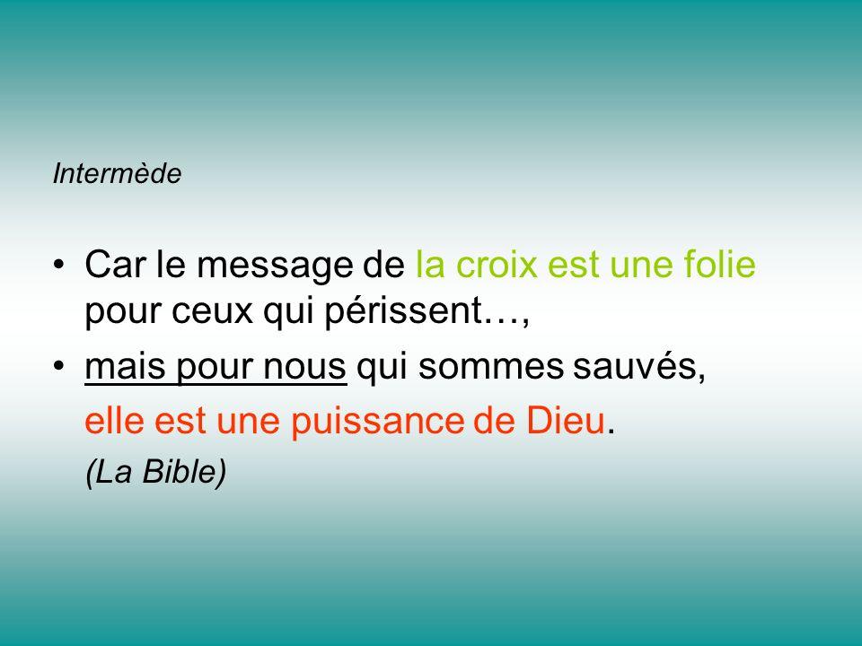 Intermède Car le message de la croix est une folie pour ceux qui périssent…, mais pour nous qui sommes sauvés, elle est une puissance de Dieu. (La Bib