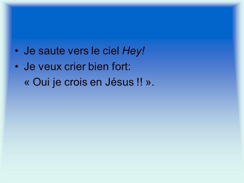 Je saute vers le ciel Hey! Je veux crier bien fort: « Oui je crois en Jésus !! ».