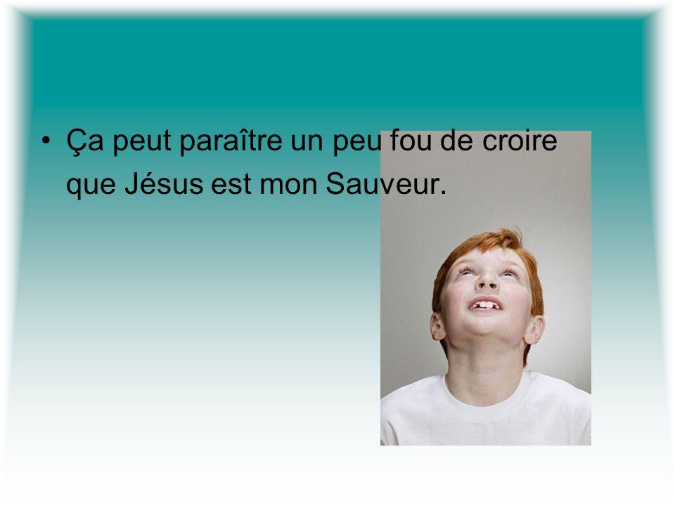Ça peut paraître un peu fou de croire que Jésus est mon Sauveur.