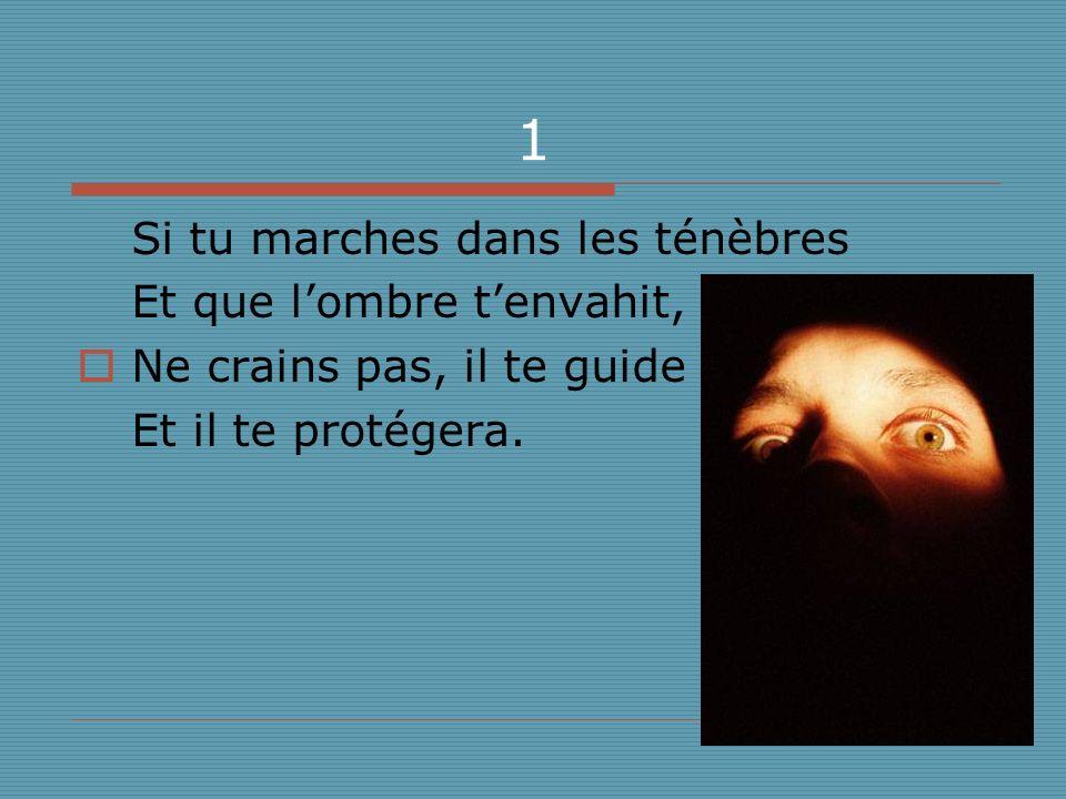 1 Si tu marches dans les ténèbres Et que lombre tenvahit, Ne crains pas, il te guide Et il te protégera.