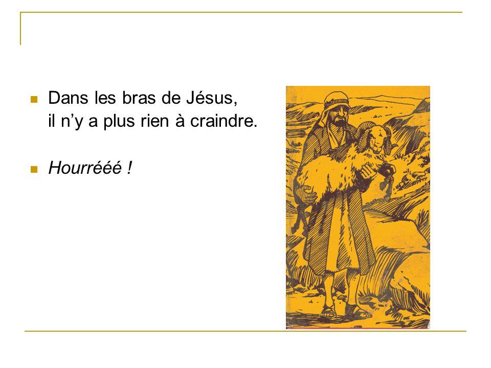 Dans les bras de Jésus, il ny a plus rien à craindre. Hourrééé !