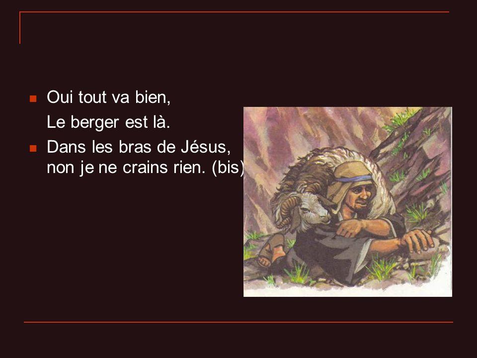 Oui tout va bien, Le berger est là. Dans les bras de Jésus, non je ne crains rien. (bis)