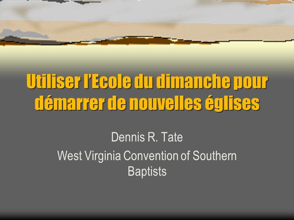 Utiliser lEcole du dimanche pour démarrer de nouvelles églises Dennis R. Tate West Virginia Convention of Southern Baptists