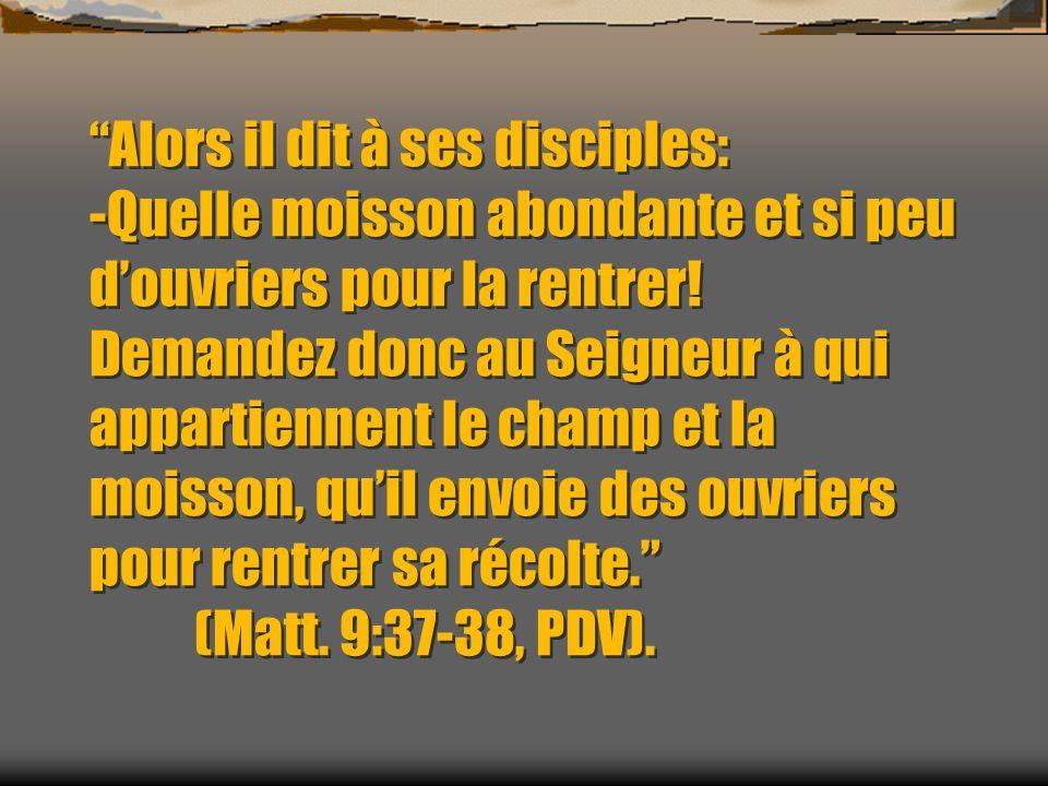 Alors il dit à ses disciples: -Quelle moisson abondante et si peu douvriers pour la rentrer! Demandez donc au Seigneur à qui appartiennent le champ et