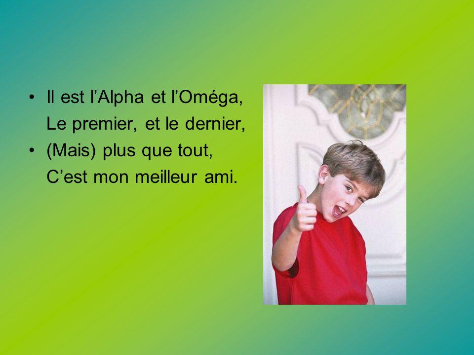 Il est lAlpha et lOméga, Le premier, et le dernier, (Mais) plus que tout, Cest mon meilleur ami.