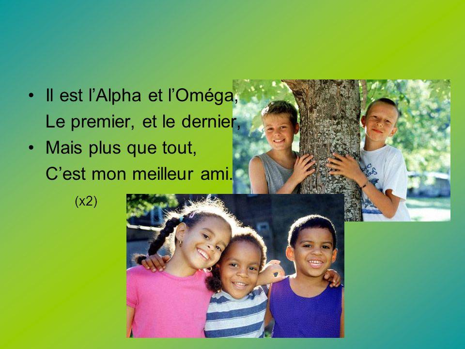 Il est lAlpha et lOméga, Le premier, et le dernier, Mais plus que tout, Cest mon meilleur ami. (x2)