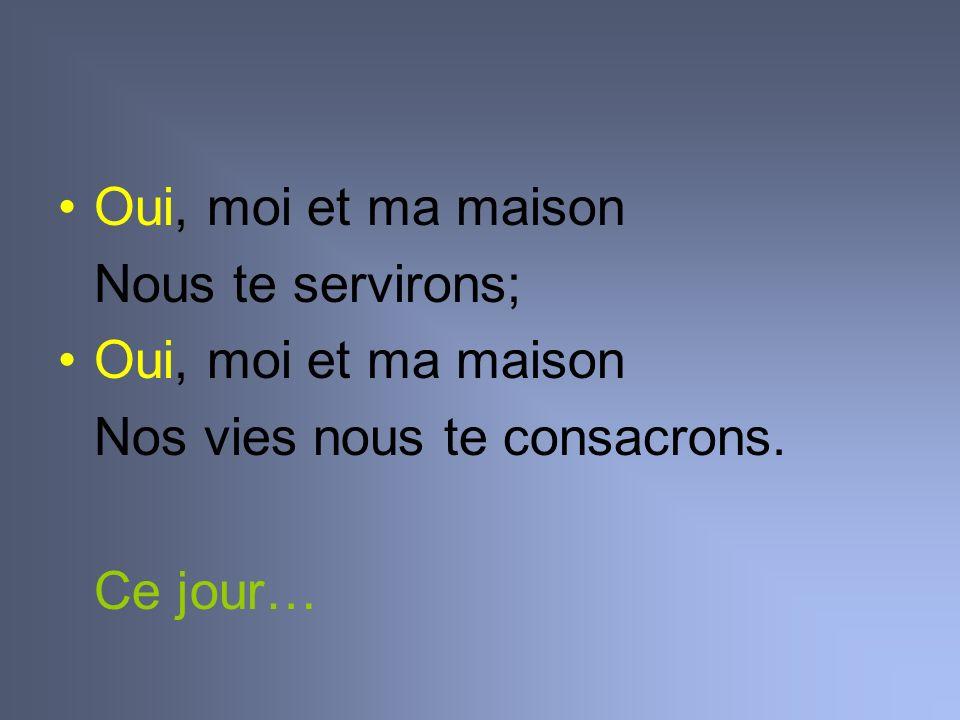 Oui, moi et ma maison Nous te servirons; Oui, moi et ma maison Nos vies nous te consacrons. Ce jour…