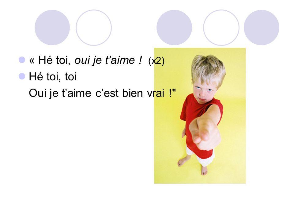 « Hé toi, oui je taime ! (x2) Hé toi, toi Oui je taime cest bien vrai !