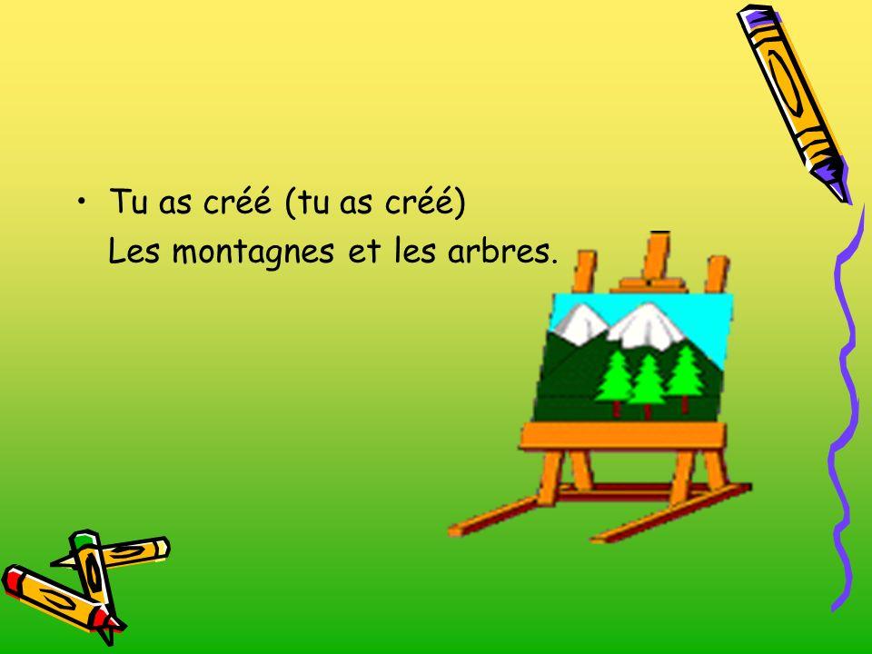 Tu as créé (tu as créé) Les montagnes et les arbres.