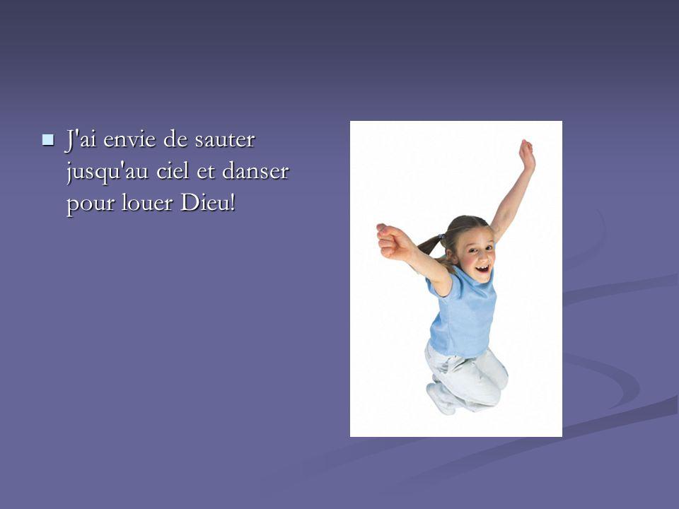 J'ai envie de sauter jusqu'au ciel et danser pour louer Dieu! J'ai envie de sauter jusqu'au ciel et danser pour louer Dieu!
