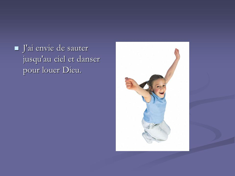 J'ai envie de sauter jusqu'au ciel et danser pour louer Dieu. J'ai envie de sauter jusqu'au ciel et danser pour louer Dieu.
