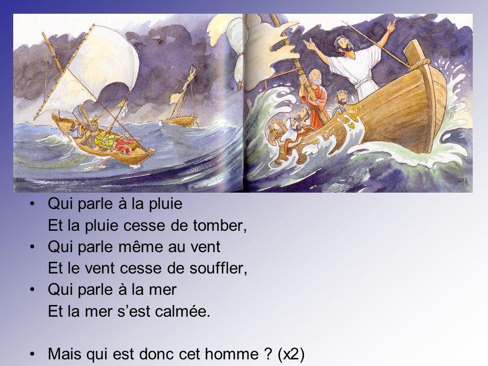 Qui parle à la pluie Et la pluie cesse de tomber, Qui parle même au vent Et le vent cesse de souffler, Qui parle à la mer Et la mer sest calmée.
