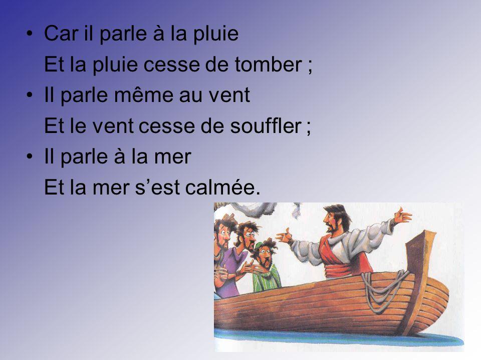 Car il parle à la pluie Et la pluie cesse de tomber ; Il parle même au vent Et le vent cesse de souffler ; Il parle à la mer Et la mer sest calmée.