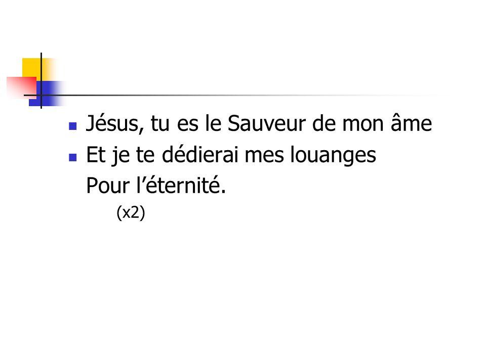 Jésus, tu es le Sauveur de mon âme Et je te dédierai mes louanges Pour léternité. (x2)