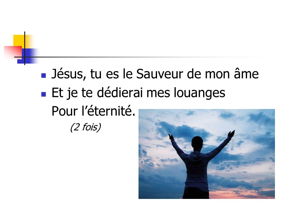 Jésus, tu es le Sauveur de mon âme Et je te dédierai mes louanges Pour léternité. (2 fois)