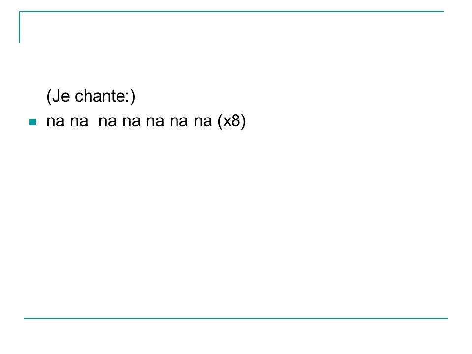 (Je chante:) na na na na na na na (x8)