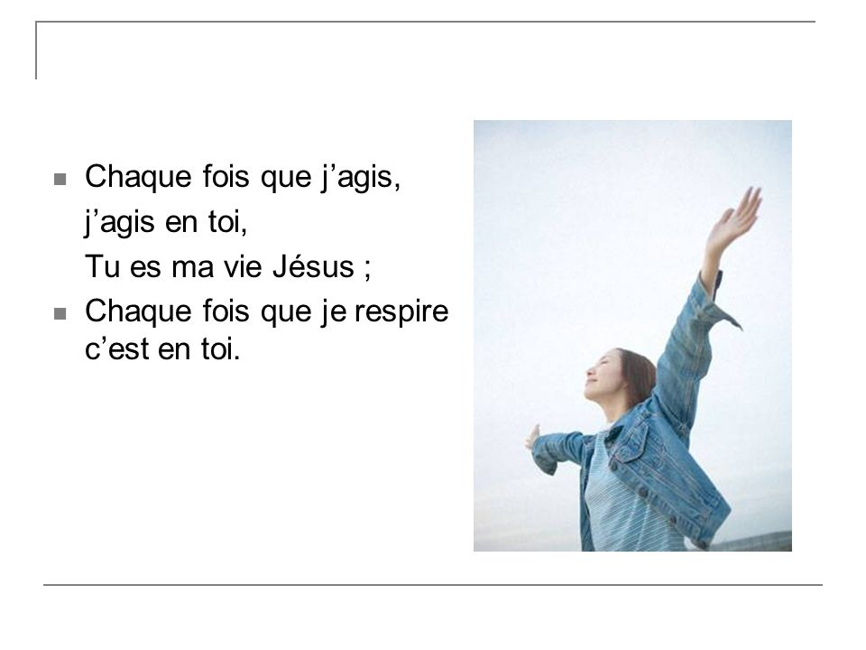 Chaque fois que jagis, jagis en toi, Tu es ma vie Jésus ; Chaque fois que je respire cest en toi.