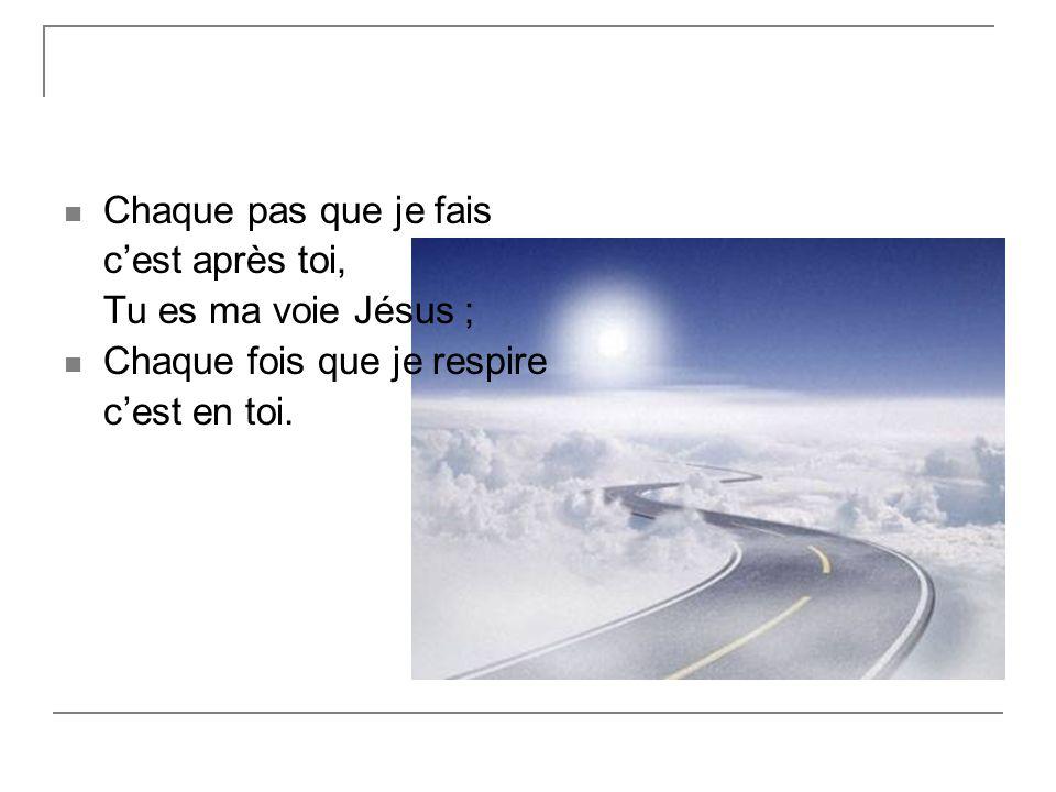 Chaque pas que je fais cest après toi, Tu es ma voie Jésus ; Chaque fois que je respire cest en toi.