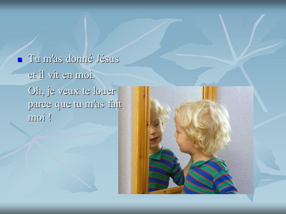 Tu m'as donné Jésus Tu m'as donné Jésus et il vit en moi. Oh, je veux te louer parce que tu m'as fait moi !