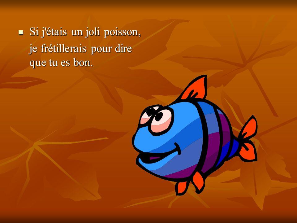 Si j'étais un joli poisson, Si j'étais un joli poisson, je frétillerais pour dire que tu es bon.