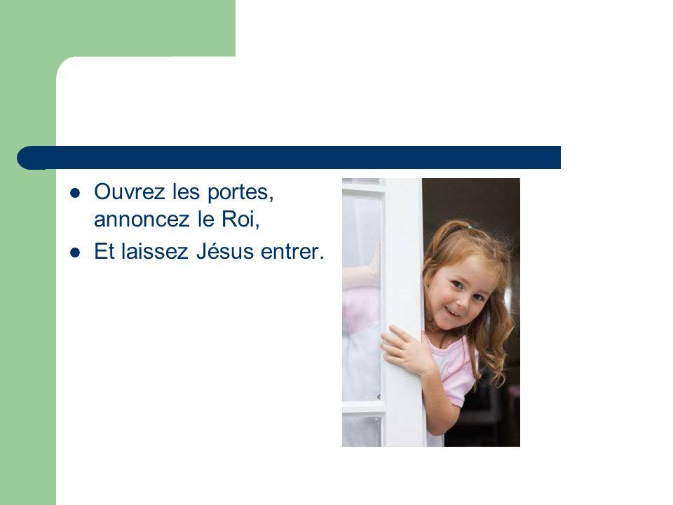 Ouvrez les portes, annoncez le Roi, Et laissez Jésus entrer.