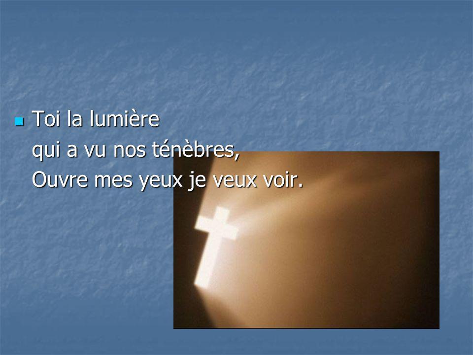 Toi la lumière Toi la lumière qui a vu nos ténèbres, Ouvre mes yeux je veux voir.