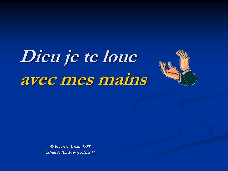 © Robert C. Evans, 1999 (extrait de Bible songs volume 1) Dieu je te loue avec mes mains