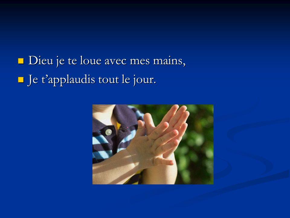 Dieu je te loue avec mes mains, Dieu je te loue avec mes mains, Je tapplaudis tout le jour. Je tapplaudis tout le jour.