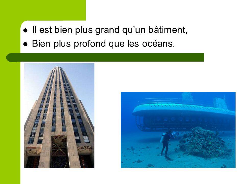 Il est bien plus grand quun bâtiment, Bien plus profond que les océans.