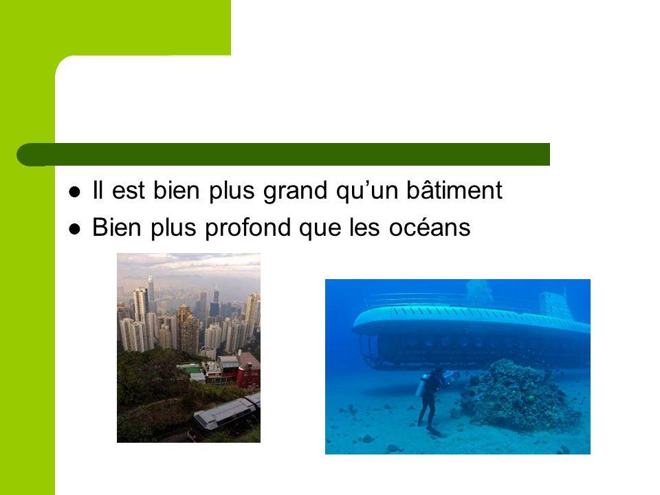 Il est bien plus grand quun bâtiment Bien plus profond que les océans