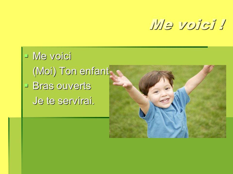 Me voici ! Me voici Me voici (Moi) Ton enfant Bras ouverts Bras ouverts Je te servirai.